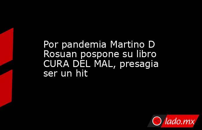 Por pandemia Martino D Rosuan pospone su libro CURA DEL MAL, presagia ser un hit. Noticias en tiempo real
