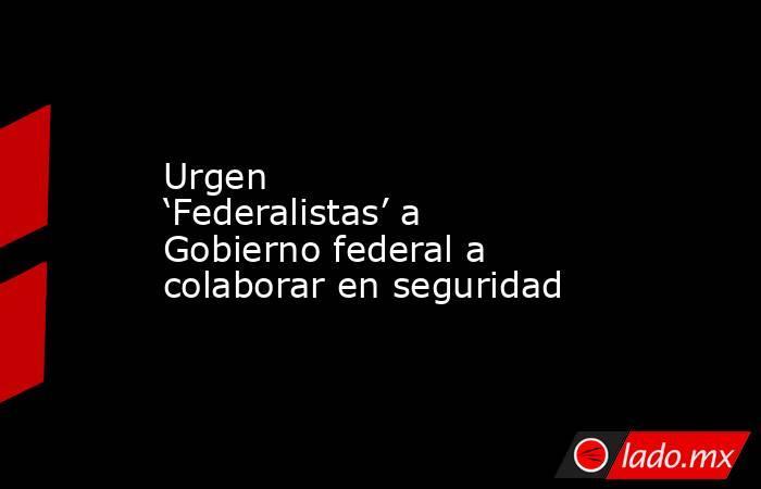 Urgen 'Federalistas' a Gobierno federal a colaborar en seguridad. Noticias en tiempo real
