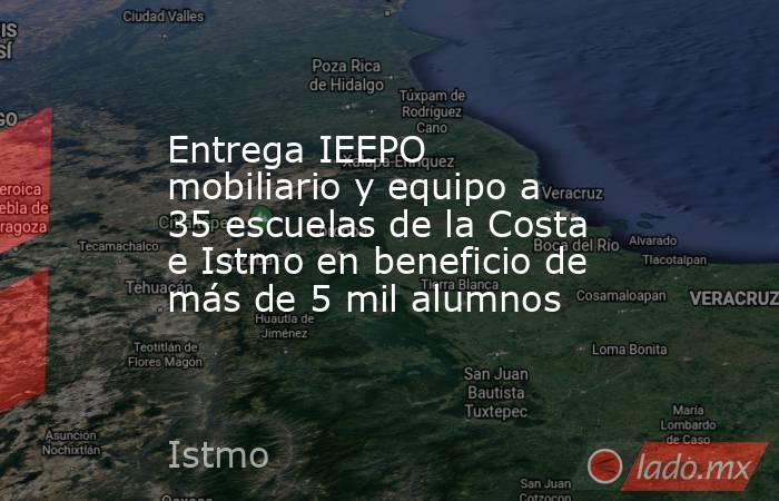 Entrega IEEPO mobiliario y equipo a 35 escuelas de la Costa e Istmo en beneficio de más de 5 mil alumnos. Noticias en tiempo real