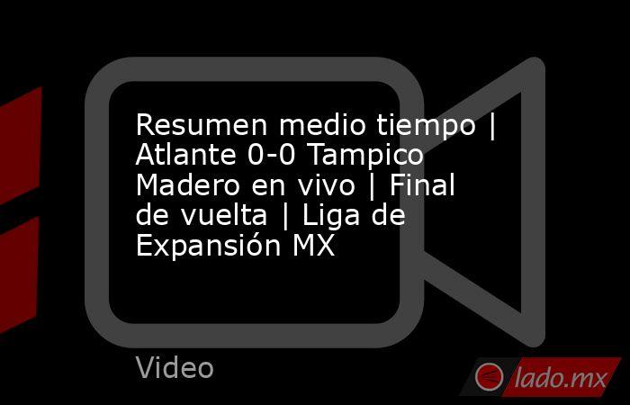 Resumen medio tiempo   Atlante 0-0 Tampico Madero en vivo   Final de vuelta   Liga de Expansión MX. Noticias en tiempo real