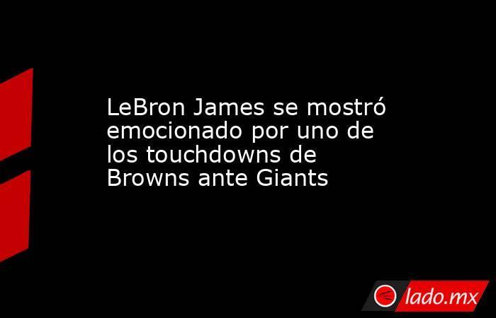 LeBron James se mostró emocionado por uno de los touchdowns de Browns ante Giants. Noticias en tiempo real