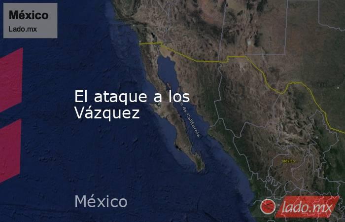 El ataque a los Vázquez. Noticias en tiempo real