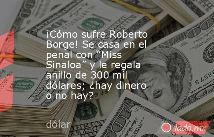 """¡Cómo sufre Roberto Borge! Se casa en el penal con """"Miss Sinaloa"""" y le regala anillo de 300 mil dólares; ¿hay dinero o no hay?. Noticias en tiempo real"""
