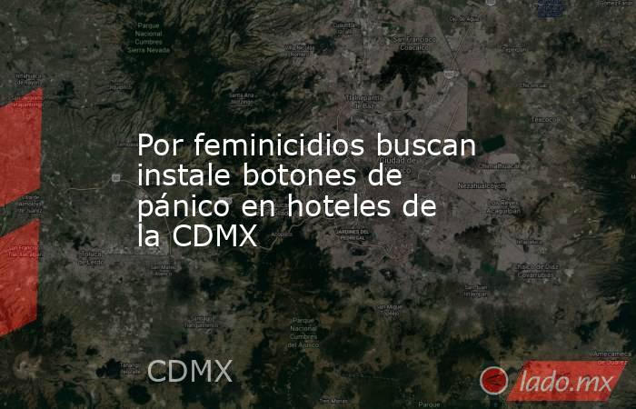 Por feminicidios buscan instale botones de pánico en hoteles de la CDMX. Noticias en tiempo real