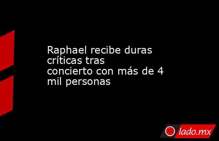 Raphael recibe duras críticas tras concierto con más de 4 mil personas. Noticias en tiempo real