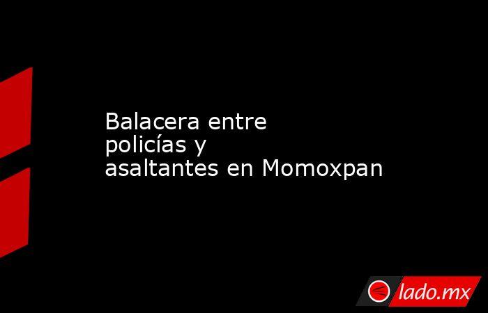 Balacera entre policías y    asaltantes en Momoxpan. Noticias en tiempo real