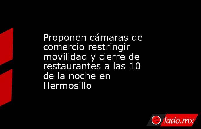 Proponen cámaras de comercio restringir movilidad y cierre de restaurantes a las 10 de la noche en Hermosillo. Noticias en tiempo real