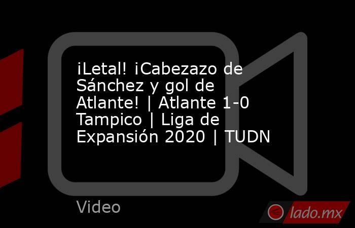 ¡Letal! ¡Cabezazo de Sánchez y gol de Atlante!   Atlante 1-0 Tampico   Liga de Expansión 2020   TUDN. Noticias en tiempo real