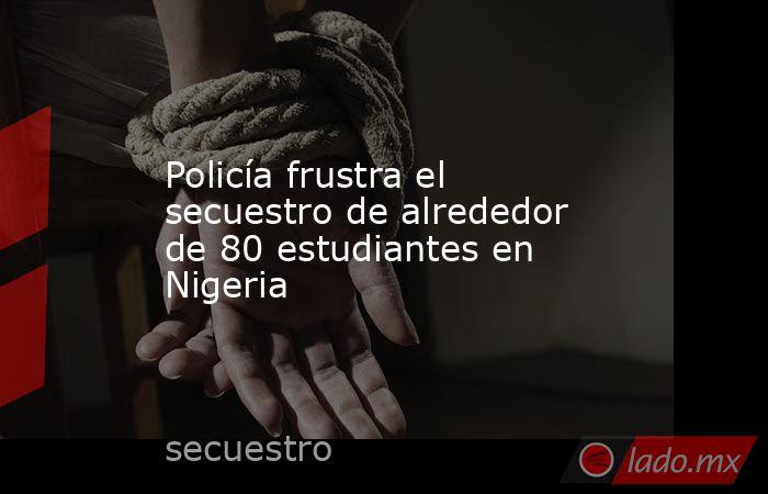 Policía frustra el secuestro de alrededor de 80 estudiantes en Nigeria. Noticias en tiempo real
