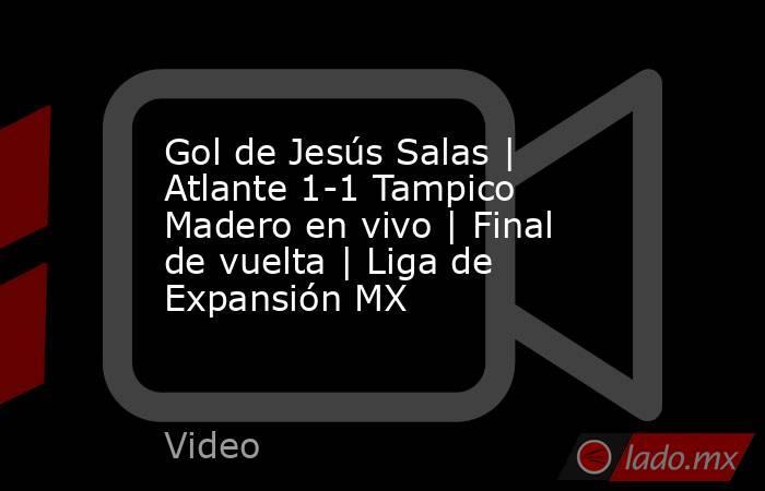 Gol de Jesús Salas | Atlante 1-1 Tampico Madero en vivo | Final de vuelta | Liga de Expansión MX. Noticias en tiempo real