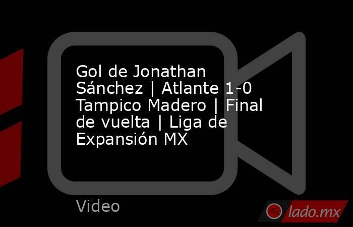 Gol de Jonathan Sánchez | Atlante 1-0 Tampico Madero | Final de vuelta | Liga de Expansión MX. Noticias en tiempo real