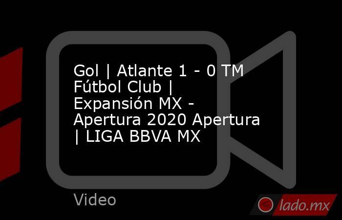 Gol | Atlante 1 - 0 TM Fútbol Club | Expansión MX - Apertura 2020 Apertura  | LIGA BBVA MX. Noticias en tiempo real