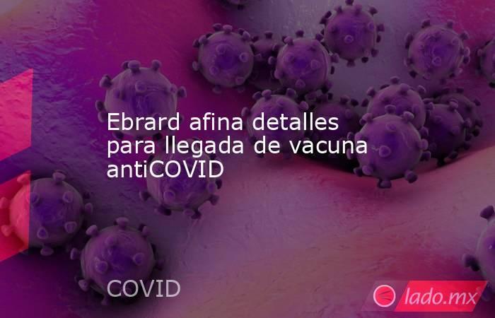 Ebrard afina detalles para llegada de vacuna antiCOVID. Noticias en tiempo real