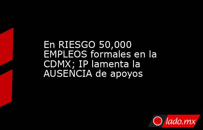 En RIESGO 50,000 EMPLEOS formales en la CDMX; IP lamenta la AUSENCIA de apoyos. Noticias en tiempo real