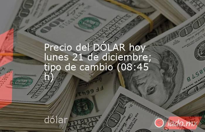 Precio del DÓLAR hoy lunes 21 de diciembre; tipo de cambio (08:45 h). Noticias en tiempo real