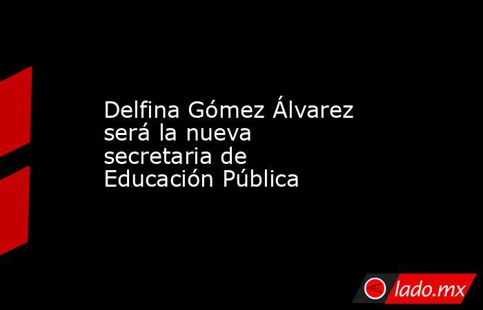 Delfina Gómez Álvarez será la nueva secretaria de Educación Pública. Noticias en tiempo real