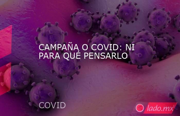 CAMPAÑA O COVID: NI PARA QUÉ PENSARLO. Noticias en tiempo real