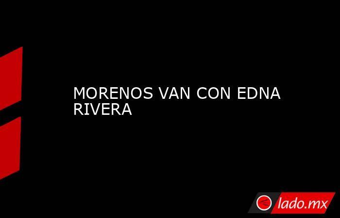 MORENOS VAN CON EDNA RIVERA. Noticias en tiempo real