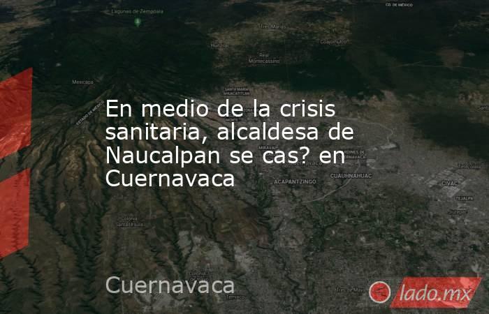 En medio de la crisis sanitaria, alcaldesa de Naucalpan se cas? en Cuernavaca. Noticias en tiempo real