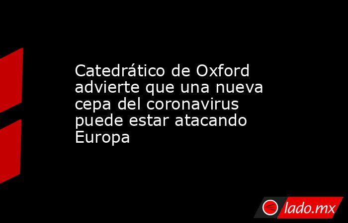 Catedrático de Oxford advierte que una nueva cepa del coronavirus puede estar atacando Europa. Noticias en tiempo real