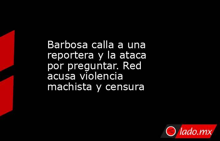 Barbosa calla a una reportera y la ataca por preguntar. Red acusa violencia machista y censura. Noticias en tiempo real