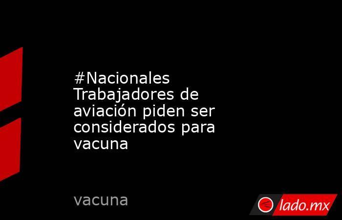 #Nacionales Trabajadores de aviación piden ser considerados para vacuna. Noticias en tiempo real