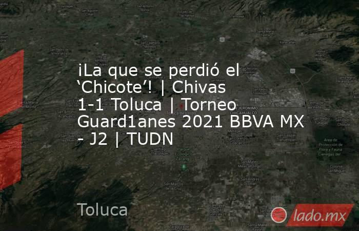 ¡La que se perdió el 'Chicote'! | Chivas 1-1 Toluca | Torneo Guard1anes 2021 BBVA MX - J2 | TUDN. Noticias en tiempo real