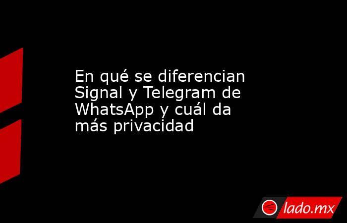 En qué se diferencian Signal y Telegram de WhatsApp y cuál da más privacidad. Noticias en tiempo real