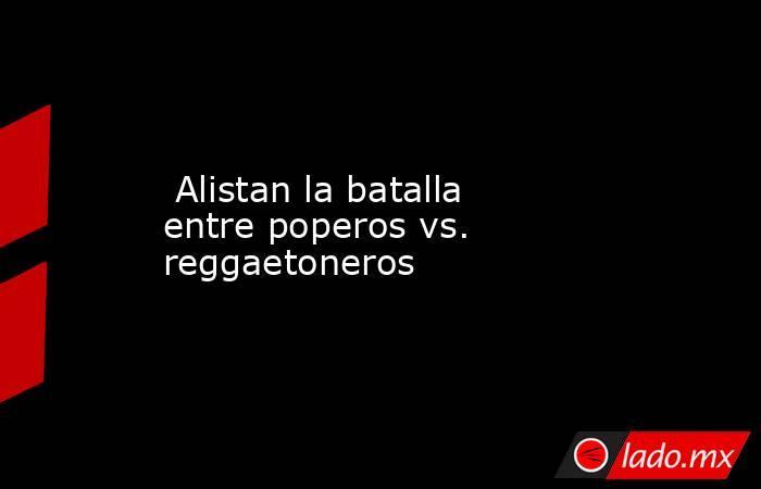 Alistan la batalla entre poperos vs. reggaetoneros. Noticias en tiempo real