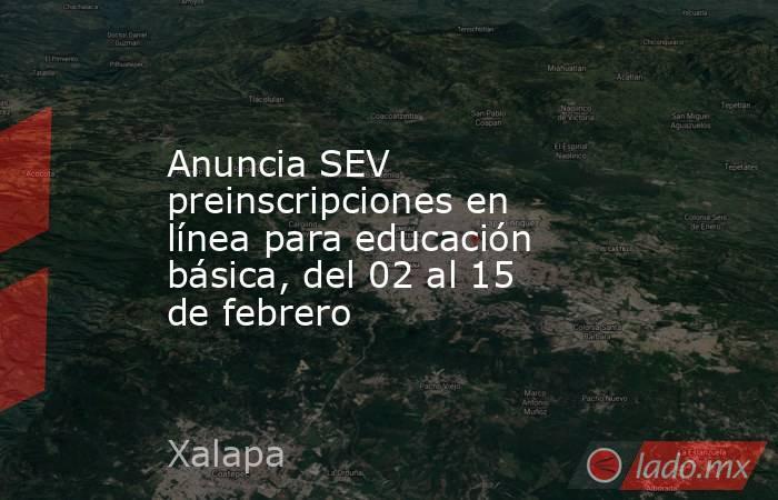 Anuncia SEV preinscripciones en línea para educación básica, del 02 al 15 de febrero. Noticias en tiempo real