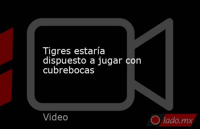 Tigres estaría dispuesto a jugar con cubrebocas. Noticias en tiempo real