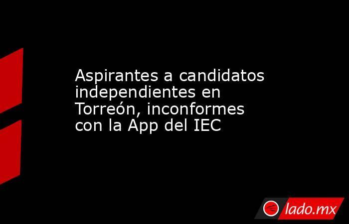 Aspirantes a candidatos independientes en Torreón, inconformes con la App del IEC. Noticias en tiempo real