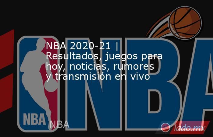 NBA 2020-21 | Resultados, juegos para hoy, noticias, rumores y transmisión en vivo. Noticias en tiempo real