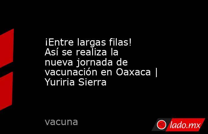 ¡Entre largas filas! Así se realiza la nueva jornada de vacunación en Oaxaca   Yuriria Sierra. Noticias en tiempo real