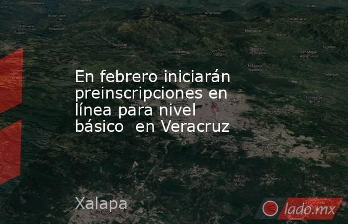 En febrero iniciarán preinscripciones en línea para nivel básico  en Veracruz. Noticias en tiempo real