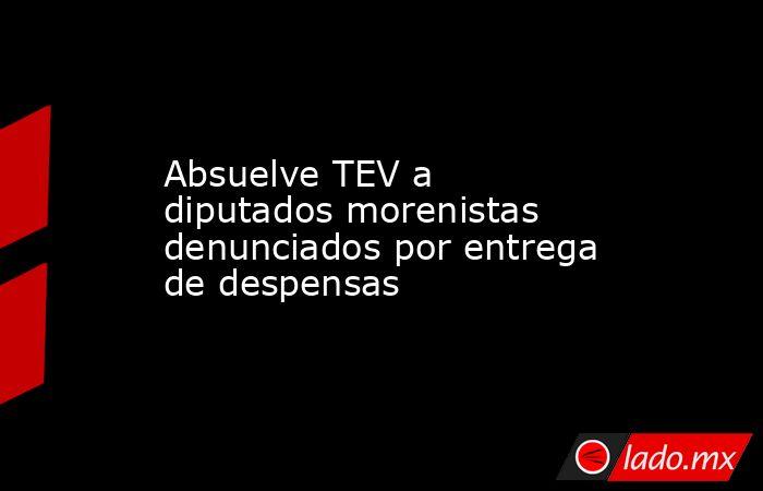 Absuelve TEV a diputados morenistas denunciados por entrega de despensas. Noticias en tiempo real