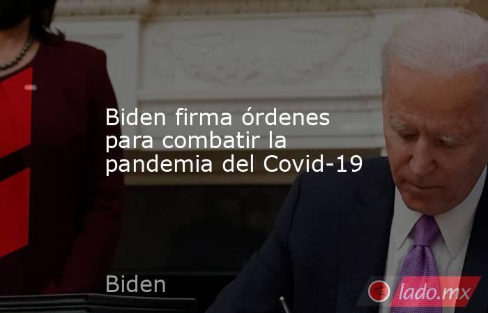 Biden firma órdenes para combatir la pandemia del Covid-19. Noticias en tiempo real