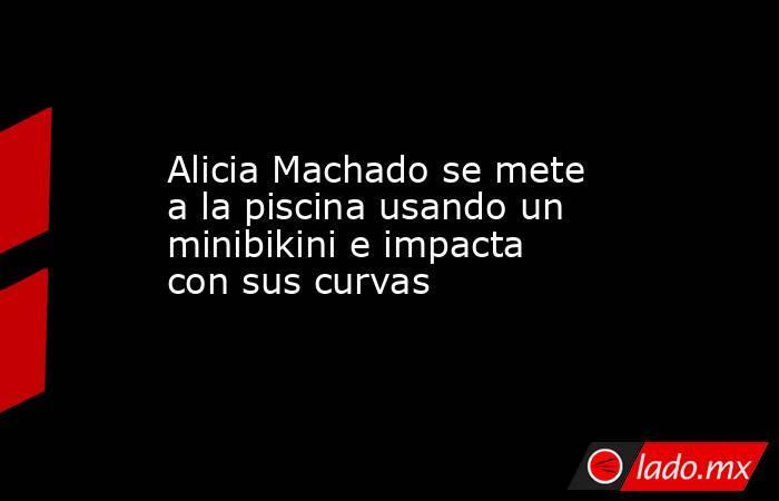 Alicia Machado se mete a la piscina usando un minibikini e impacta con sus curvas. Noticias en tiempo real