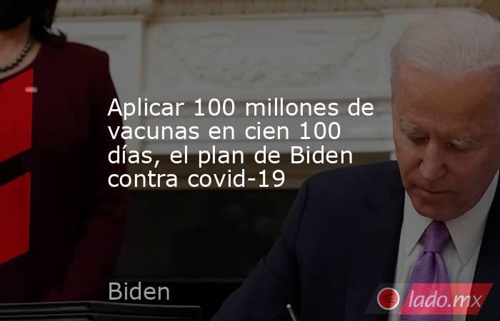 Aplicar 100 millones de vacunas en cien 100 días, el plan de Biden contra covid-19. Noticias en tiempo real