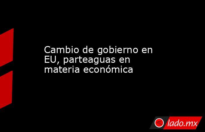 Cambio de gobierno en EU, parteaguas en materia económica. Noticias en tiempo real