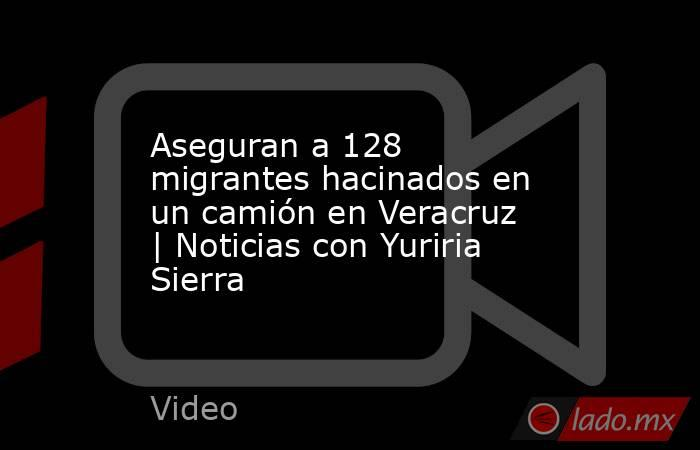 Aseguran a 128 migrantes hacinados en un camión en Veracruz | Noticias con Yuriria Sierra. Noticias en tiempo real