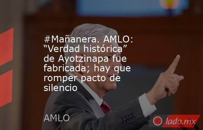 """#Mañanera. AMLO: """"Verdad histórica"""" de Ayotzinapa fue fabricada; hay que romper pacto de silencio. Noticias en tiempo real"""
