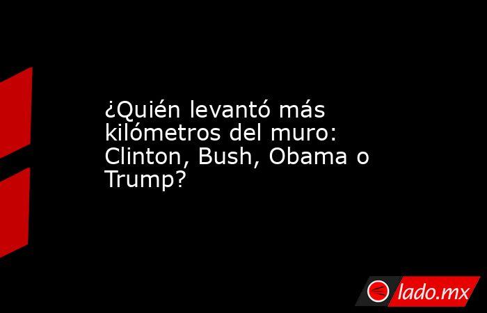 ¿Quién levantó más kilómetros del muro: Clinton, Bush, Obama o Trump?. Noticias en tiempo real