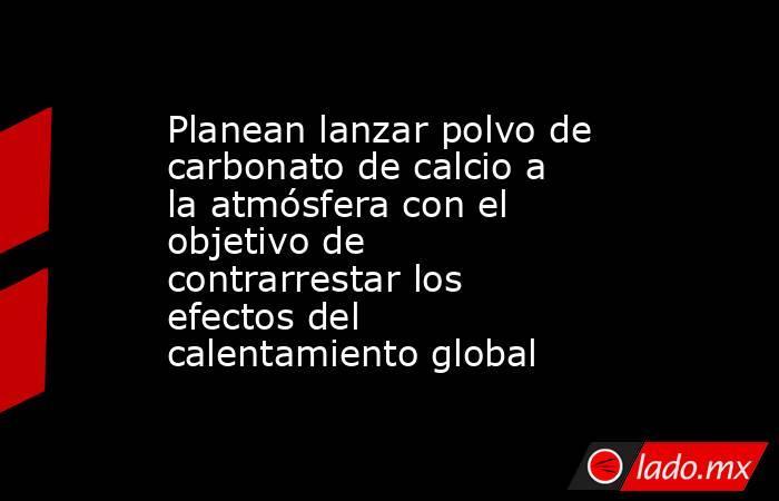 Planean lanzar polvo de carbonato de calcio a la atmósfera con el objetivo de contrarrestar los efectos del calentamiento global. Noticias en tiempo real