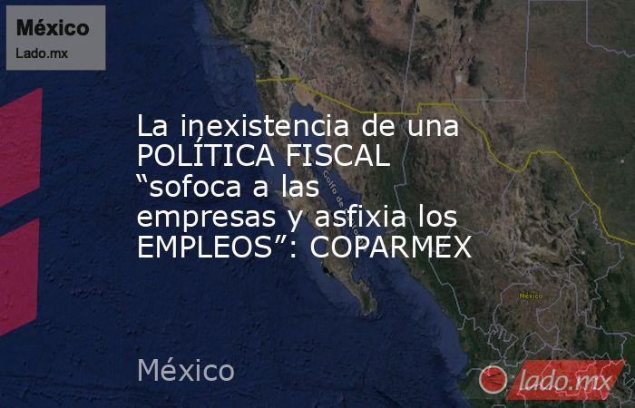"""La inexistencia de una POLÍTICA FISCAL """"sofoca a las empresas y asfixia los EMPLEOS"""": COPARMEX. Noticias en tiempo real"""