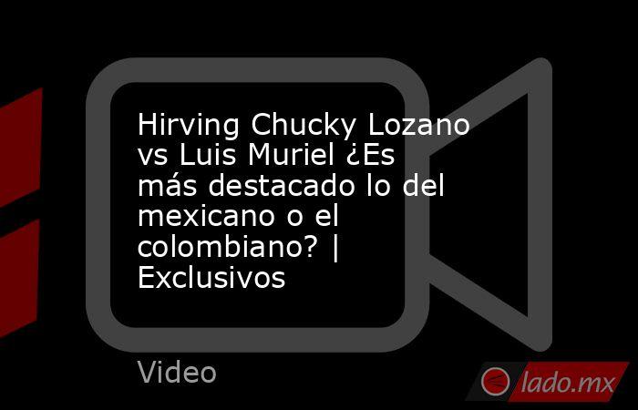 Hirving Chucky Lozano vs Luis Muriel ¿Es más destacado lo del mexicano o el colombiano? | Exclusivos. Noticias en tiempo real