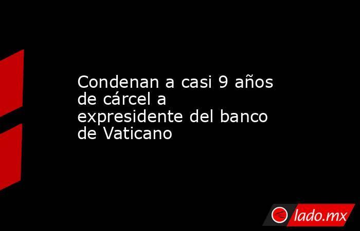 Condenan a casi 9 años de cárcel a expresidente del banco de Vaticano. Noticias en tiempo real
