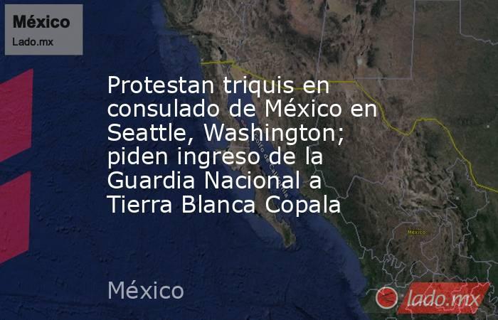 Protestan triquis en consulado de México en Seattle, Washington; piden ingreso de la Guardia Nacional a Tierra Blanca Copala. Noticias en tiempo real