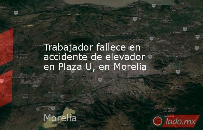 Trabajador fallece en accidente de elevador en Plaza U, en Morelia. Noticias en tiempo real