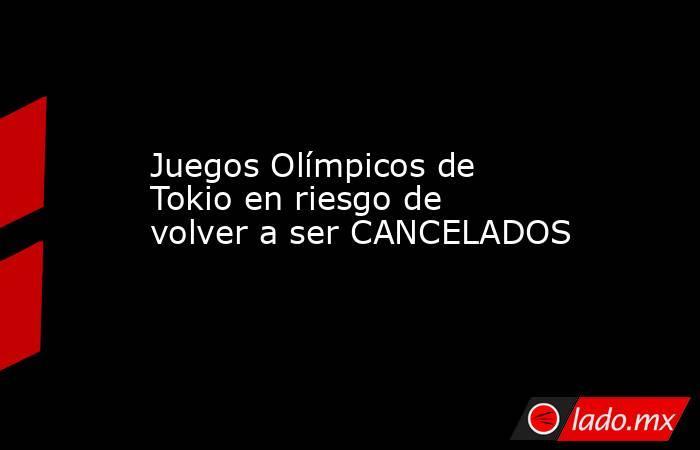 Juegos Olímpicos de Tokio en riesgo de volver a ser CANCELADOS. Noticias en tiempo real